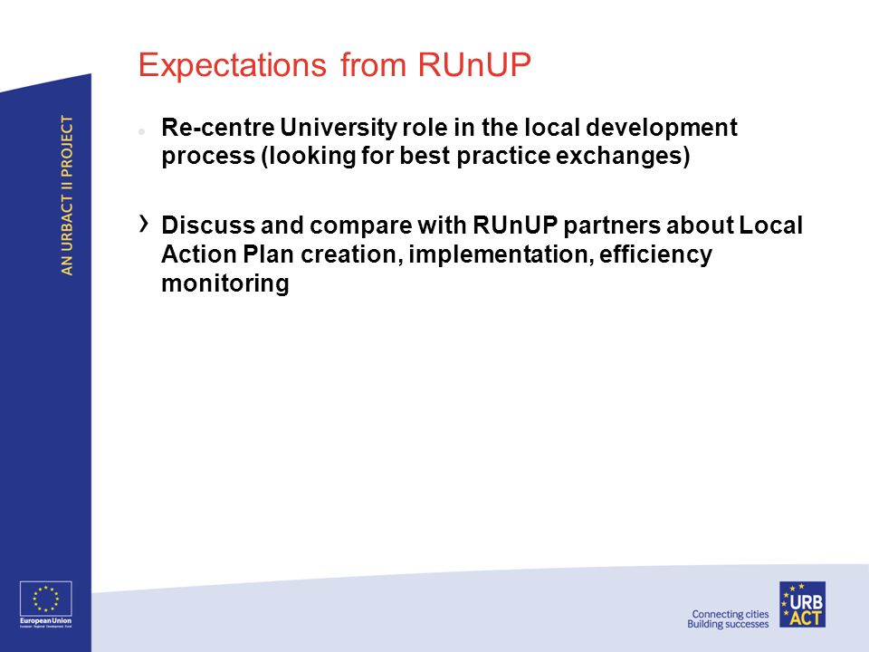 Expectations from RUnUP Re-centre University role in the local development process (looking for best practice exchanges) Discuss and compare with RUnUP partners about Local Action Plan creation, implementation, efficiency monitoring