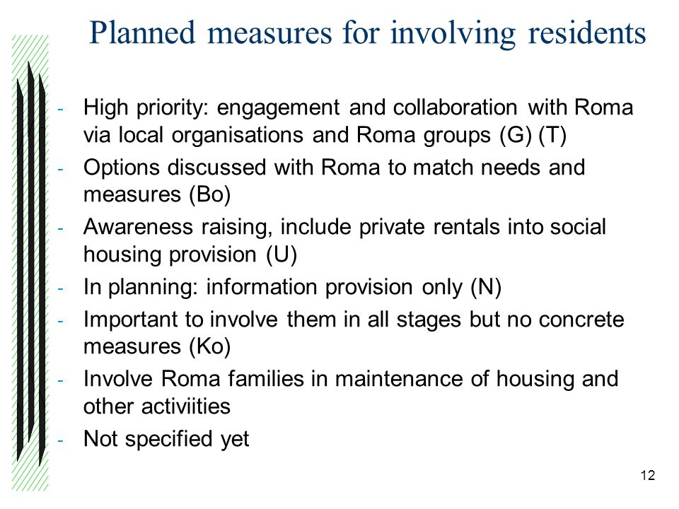 Planned measures for involving residents - High priority: engagement and collaboration with Roma via local organisations and Roma groups (G) (T) - Options discussed with Roma to match needs and measures (Bo) - Awareness raising, include private rentals into social housing provision (U) - In planning: information provision only (N) - Important to involve them in all stages but no concrete measures (Ko) - Involve Roma families in maintenance of housing and other activiities - Not specified yet 12