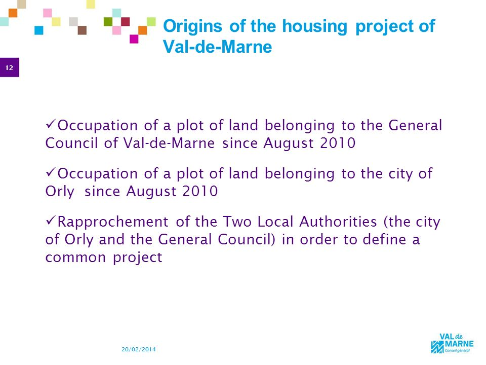 12 20/02/2014 Origins of the housing project of Val-de-Marne Occupation of a plot of land belonging to the General Council of Val-de-Marne since August 2010 Occupation of a plot of land belonging to the city of Orly since August 2010 Rapprochement of the Two Local Authorities (the city of Orly and the General Council) in order to define a common project