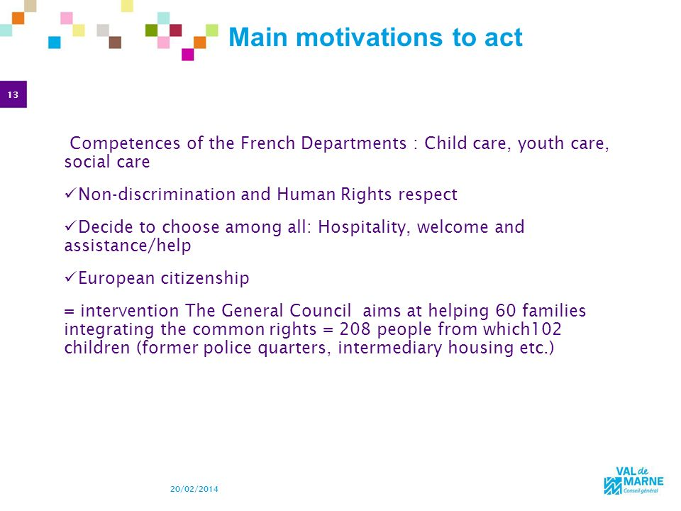 13 20/02/2014 Main motivations to act Competences of the French Departments : Child care, youth care, social care Non-discrimination and Human Rights