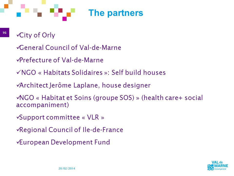 16 20/02/2014 The partners City of Orly General Council of Val-de-Marne Prefecture of Val-de-Marne NGO « Habitats Solidaires »: Self build houses Arch