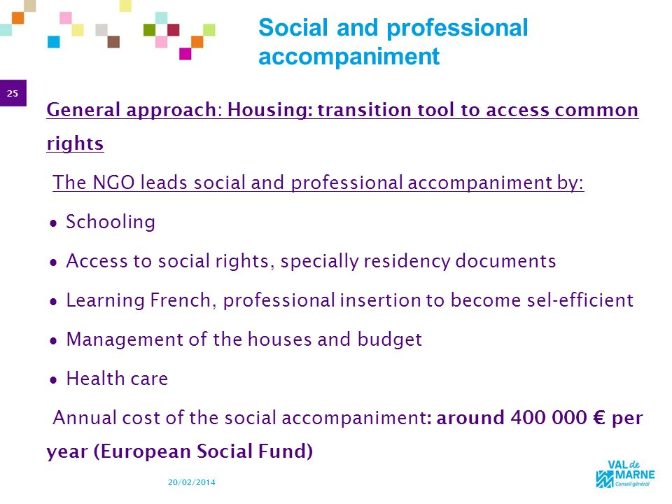 25 20/02/2014 Social and professional accompaniment General approach: Housing: transition tool to access common rights The NGO leads social and profes