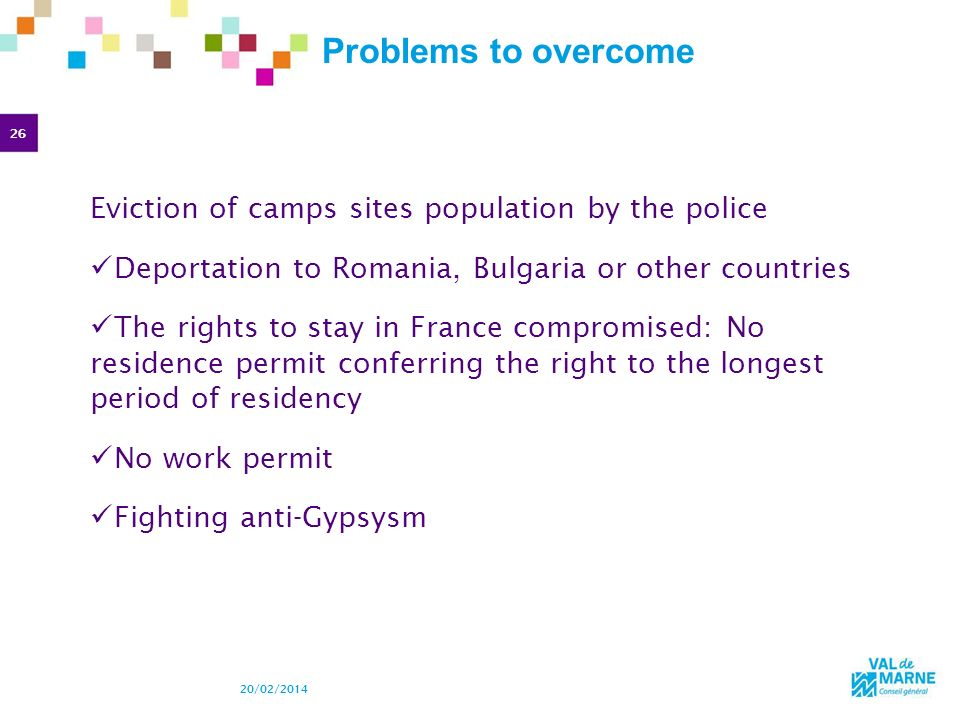 26 20/02/2014 Problems to overcome Eviction of camps sites population by the police Deportation to Romania, Bulgaria or other countries The rights to