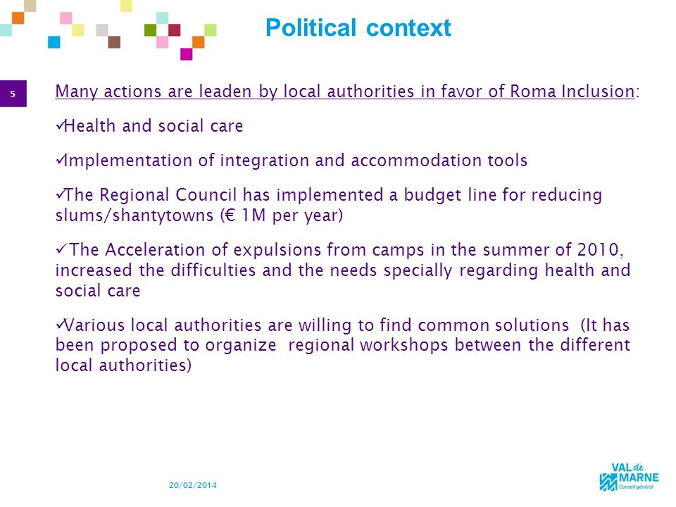 5 20/02/2014 Political context Many actions are leaden by local authorities in favor of Roma Inclusion: Health and social care Implementation of integ