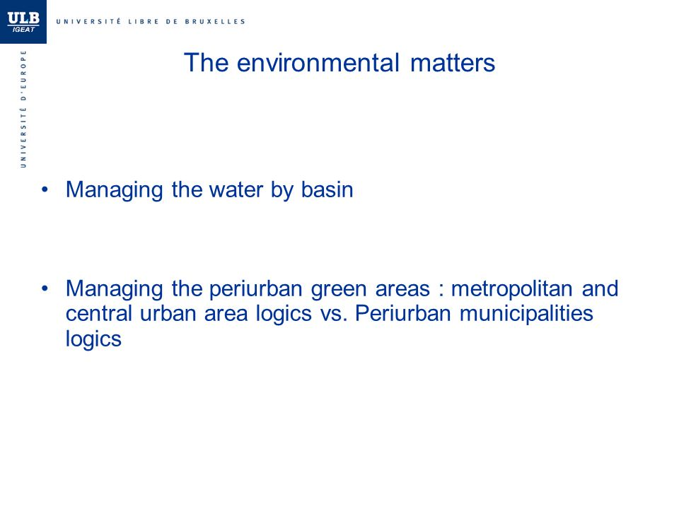 The environmental matters Managing the water by basin Managing the periurban green areas : metropolitan and central urban area logics vs.