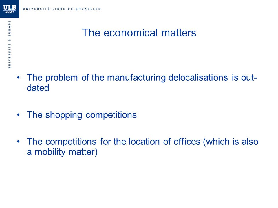 The economical matters The problem of the manufacturing delocalisations is out- dated The shopping competitions The competitions for the location of offices (which is also a mobility matter)
