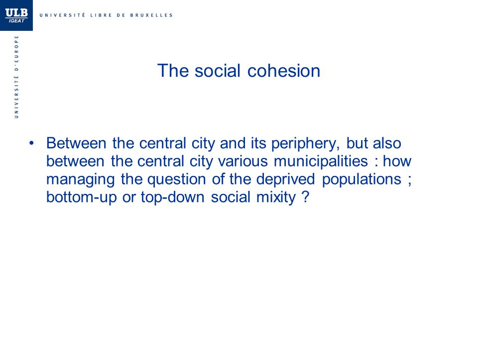 The social cohesion Between the central city and its periphery, but also between the central city various municipalities : how managing the question of the deprived populations ; bottom-up or top-down social mixity