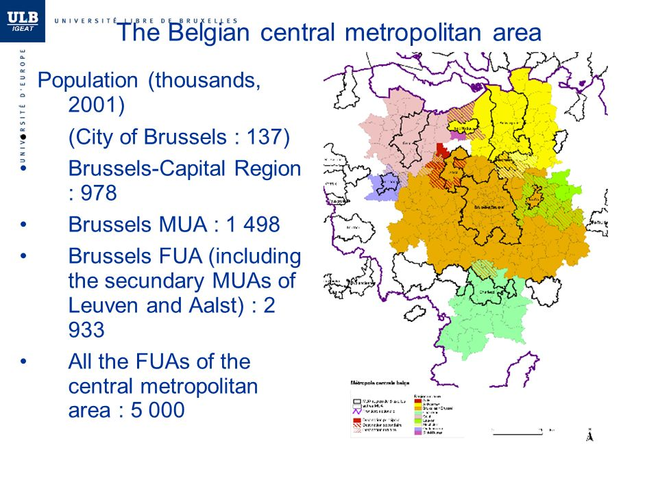 The Belgian central metropolitan area Population (thousands, 2001) (City of Brussels : 137) Brussels-Capital Region : 978 Brussels MUA : Brussels FUA (including the secundary MUAs of Leuven and Aalst) : All the FUAs of the central metropolitan area : 5 000