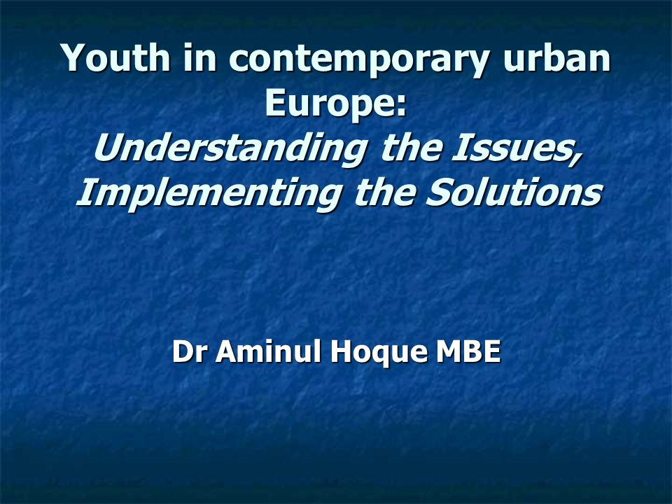 Youth in contemporary urban Europe: Understanding the Issues, Implementing the Solutions Dr Aminul Hoque MBE