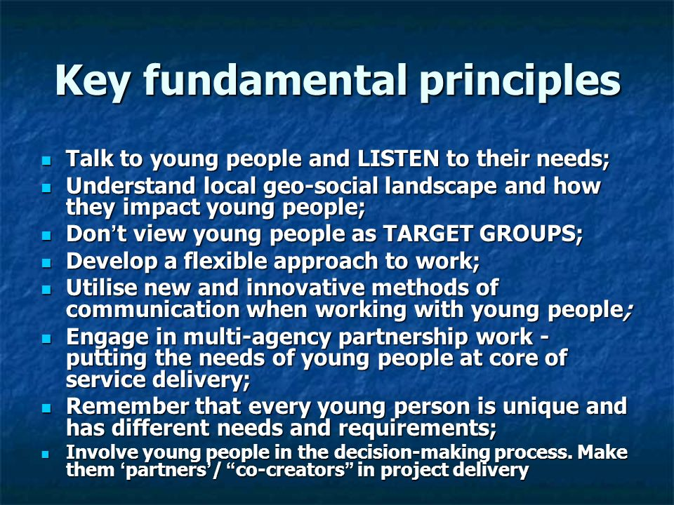Key fundamental principles Talk to young people and LISTEN to their needs; Talk to young people and LISTEN to their needs; Understand local geo-social landscape and how they impact young people; Understand local geo-social landscape and how they impact young people; Don t view young people as TARGET GROUPS; Don t view young people as TARGET GROUPS; Develop a flexible approach to work; Develop a flexible approach to work; Utilise new and innovative methods of communication when working with young people; Utilise new and innovative methods of communication when working with young people; Engage in multi-agency partnership work - putting the needs of young people at core of service delivery; Engage in multi-agency partnership work - putting the needs of young people at core of service delivery; Remember that every young person is unique and has different needs and requirements; Remember that every young person is unique and has different needs and requirements; Involve young people in the decision-making process.