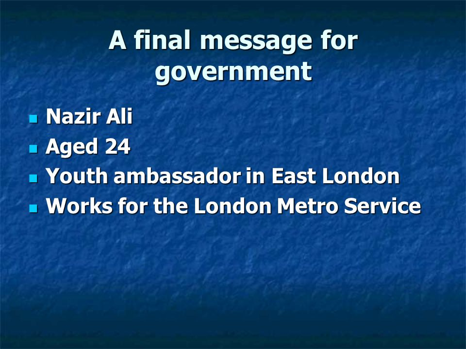 A final message for government Nazir Ali Nazir Ali Aged 24 Aged 24 Youth ambassador in East London Youth ambassador in East London Works for the London Metro Service Works for the London Metro Service