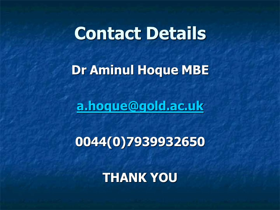 Contact Details Dr Aminul Hoque MBE a.hoque@gold.ac.uk 0044(0)7939932650 THANK YOU