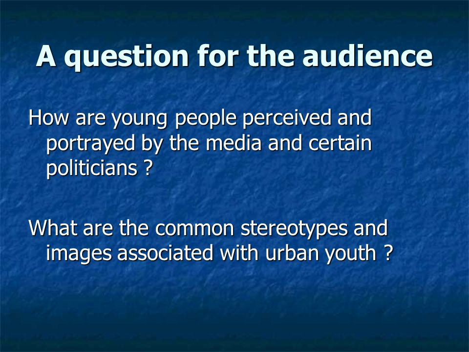 A question for the audience How are young people perceived and portrayed by the media and certain politicians .