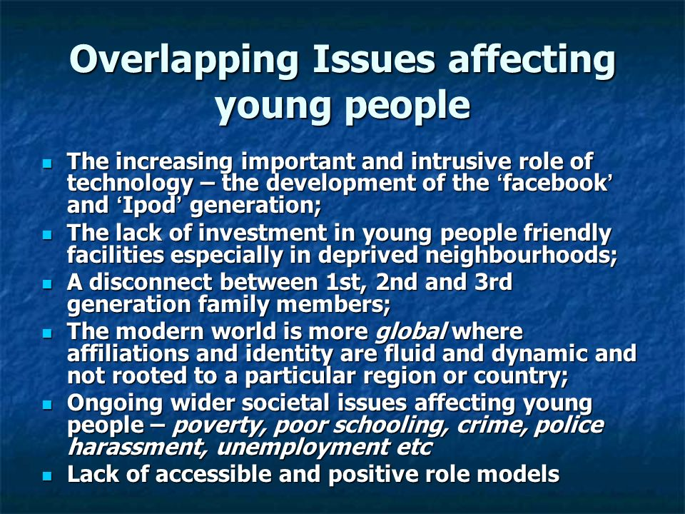 Overlapping Issues affecting young people The increasing important and intrusive role of technology – the development of the facebook and Ipod generation; The increasing important and intrusive role of technology – the development of the facebook and Ipod generation; The lack of investment in young people friendly facilities especially in deprived neighbourhoods; The lack of investment in young people friendly facilities especially in deprived neighbourhoods; A disconnect between 1st, 2nd and 3rd generation family members; A disconnect between 1st, 2nd and 3rd generation family members; The modern world is more global where affiliations and identity are fluid and dynamic and not rooted to a particular region or country; The modern world is more global where affiliations and identity are fluid and dynamic and not rooted to a particular region or country; Ongoing wider societal issues affecting young people – poverty, poor schooling, crime, police harassment, unemployment etc Ongoing wider societal issues affecting young people – poverty, poor schooling, crime, police harassment, unemployment etc Lack of accessible and positive role models Lack of accessible and positive role models