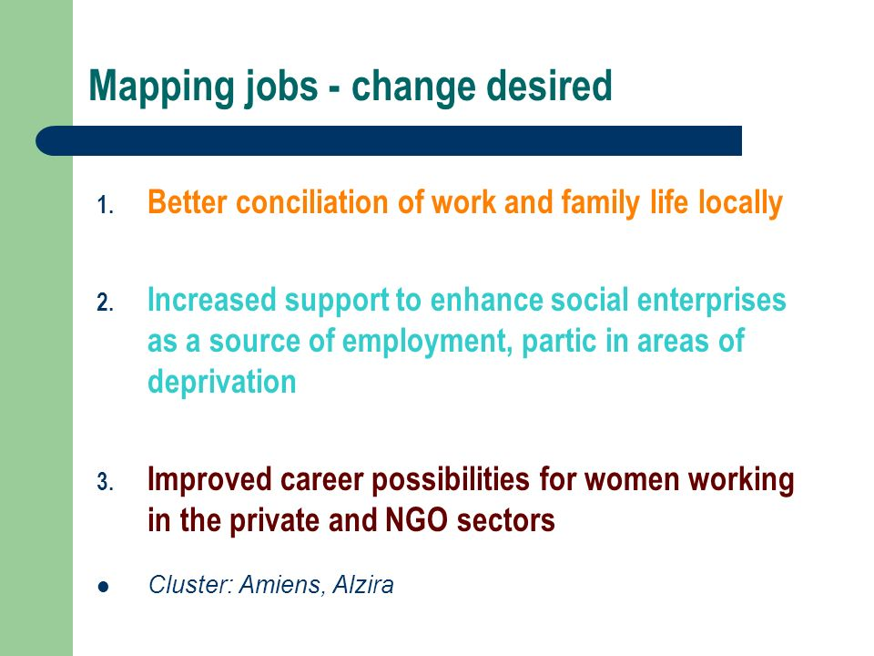 Mapping jobs - change desired 1. Better conciliation of work and family life locally 2.