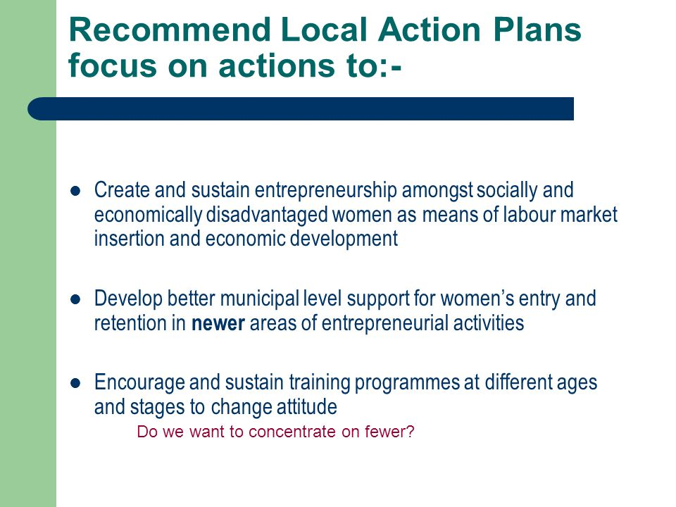 Recommend Local Action Plans focus on actions to:- Create and sustain entrepreneurship amongst socially and economically disadvantaged women as means of labour market insertion and economic development Develop better municipal level support for womens entry and retention in newer areas of entrepreneurial activities Encourage and sustain training programmes at different ages and stages to change attitude Do we want to concentrate on fewer