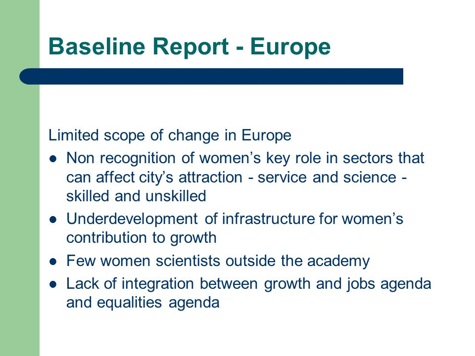 Baseline Report - Europe Limited scope of change in Europe Non recognition of womens key role in sectors that can affect citys attraction - service and science - skilled and unskilled Underdevelopment of infrastructure for womens contribution to growth Few women scientists outside the academy Lack of integration between growth and jobs agenda and equalities agenda