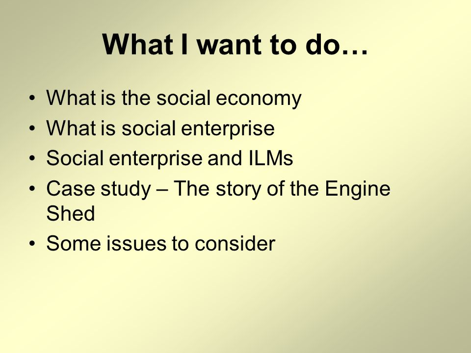 What I want to do… What is the social economy What is social enterprise Social enterprise and ILMs Case study – The story of the Engine Shed Some issu