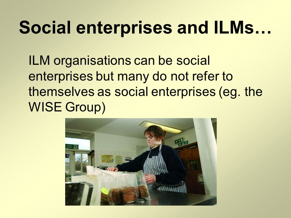 Social enterprises and ILMs… ILM organisations can be social enterprises but many do not refer to themselves as social enterprises (eg. the WISE Group