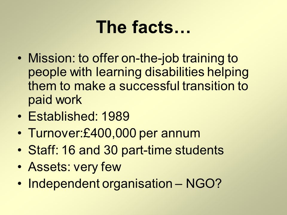 The facts… Mission: to offer on-the-job training to people with learning disabilities helping them to make a successful transition to paid work Establ
