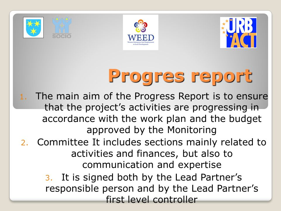 Progres report 1. The main aim of the Progress Report is to ensure that the projects activities are progressing in accordance with the work plan and t