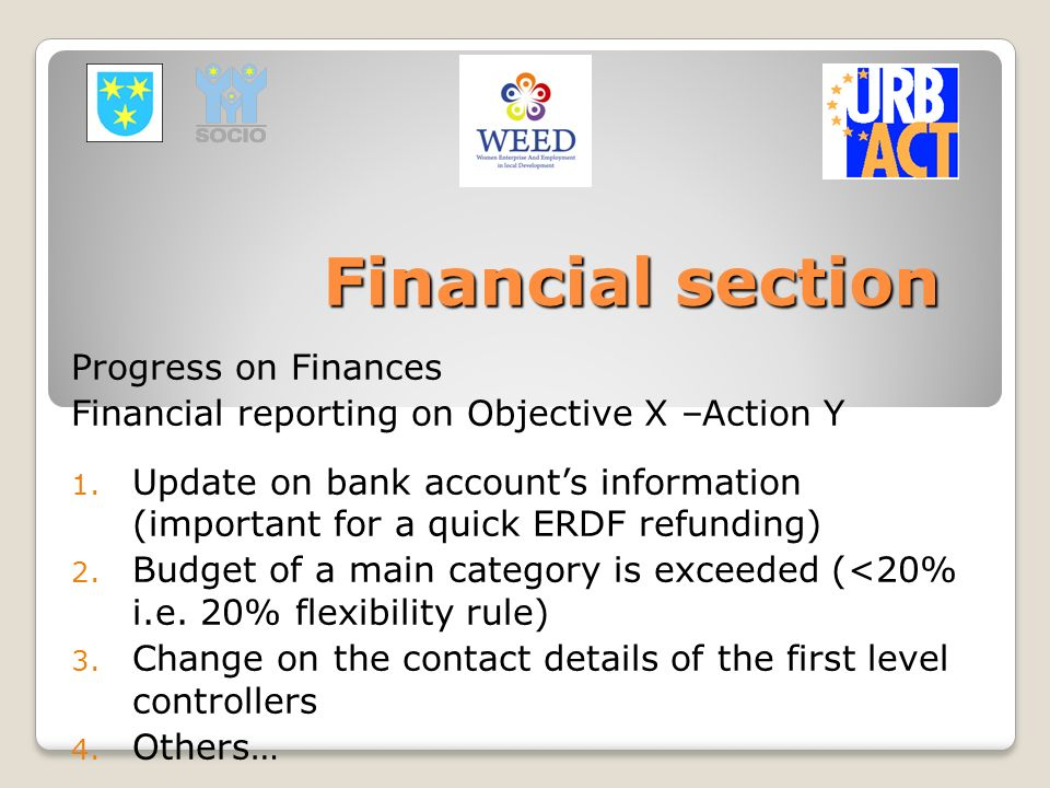 Financial section Progress on Finances Financial reporting on Objective X –Action Y 1. Update on bank accounts information (important for a quick ERDF