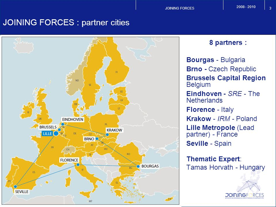 JOINING FORCES JOINING FORCES : partner cities 8 partners : Bourgas - Bulgaria Brno - Czech Republic Brussels Capital Region Belgium Eindhoven - SRE - The Netherlands Florence - Italy Krakow - IRM - Poland Lille Metropole (Lead partner) - France Seville - Spain Thematic Expert: Tamas Horvath - Hungary