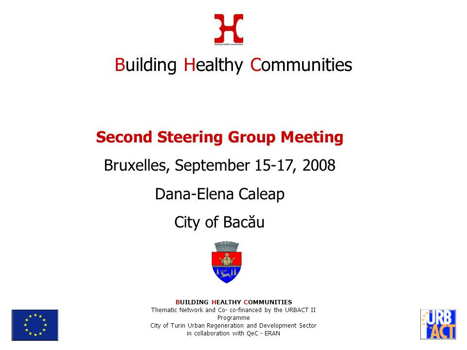 Second Steering Group Meeting Bruxelles, September 15-17, 2008 Dana-Elena Caleap City of Bacău Building Healthy Communities BUILDING HEALTHY COMMUNITIES Thematic Network and Co- co-financed by the URBACT II Programme City of Turin Urban Regeneration and Development Sector in collaboration with QeC - ERAN