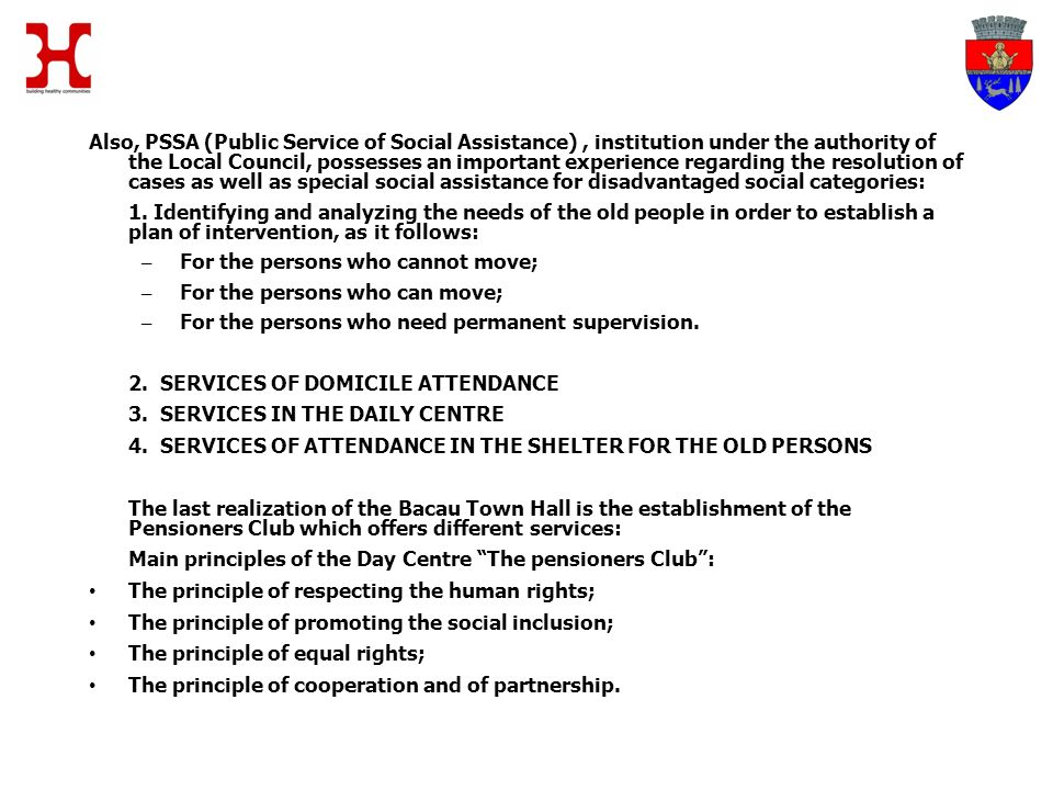 Also, PSSA (Public Service of Social Assistance), institution under the authority of the Local Council, possesses an important experience regarding the resolution of cases as well as special social assistance for disadvantaged social categories: 1.
