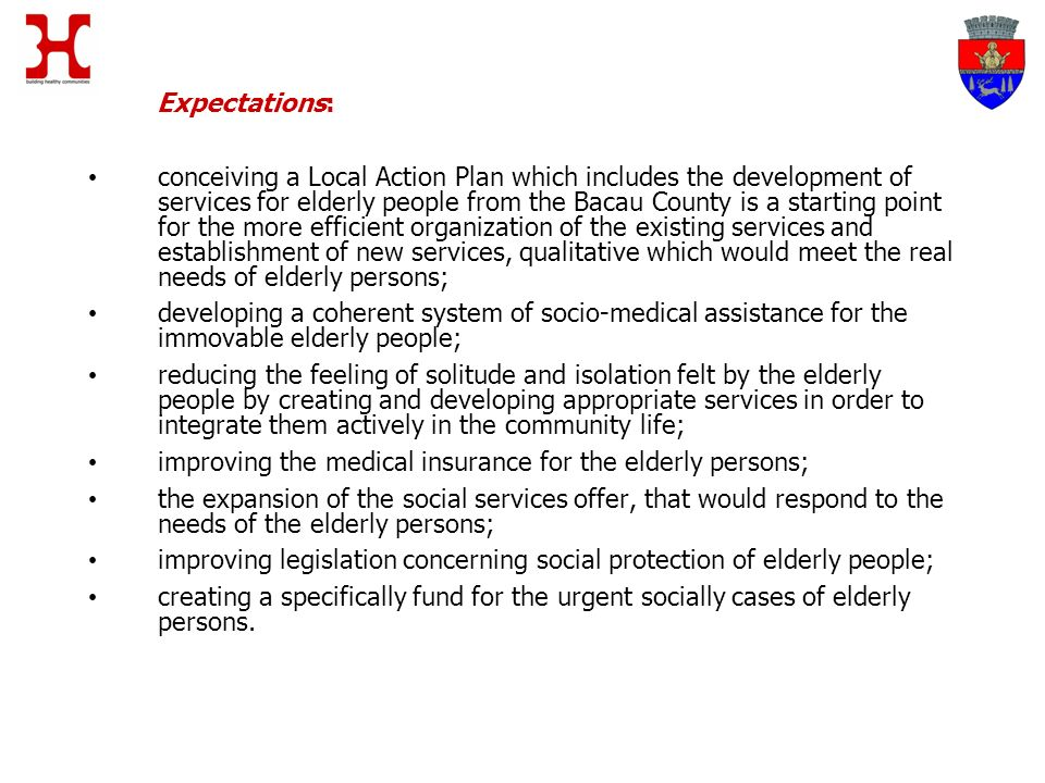 Expectations: conceiving a Local Action Plan which includes the development of services for elderly people from the Bacau County is a starting point for the more efficient organization of the existing services and establishment of new services, qualitative which would meet the real needs of elderly persons; developing a coherent system of socio-medical assistance for the immovable elderly people; reducing the feeling of solitude and isolation felt by the elderly people by creating and developing appropriate services in order to integrate them actively in the community life; improving the medical insurance for the elderly persons; the expansion of the social services offer, that would respond to the needs of the elderly persons; improving legislation concerning social protection of elderly people; creating a specifically fund for the urgent socially cases of elderly persons.