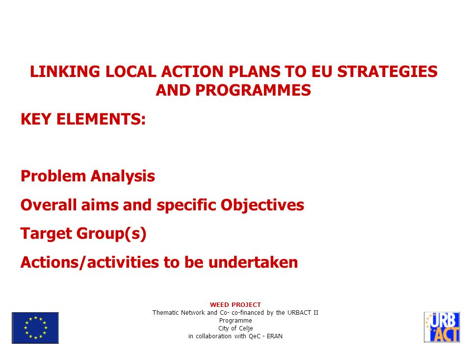 LINKING LOCAL ACTION PLANS TO EU STRATEGIES AND PROGRAMMES KEY ELEMENTS: Problem Analysis Overall aims and specific Objectives Target Group(s) Actions/activities to be undertaken WEED PROJECT Thematic Network and Co- co-financed by the URBACT II Programme City of Celje in collaboration with QeC - ERAN