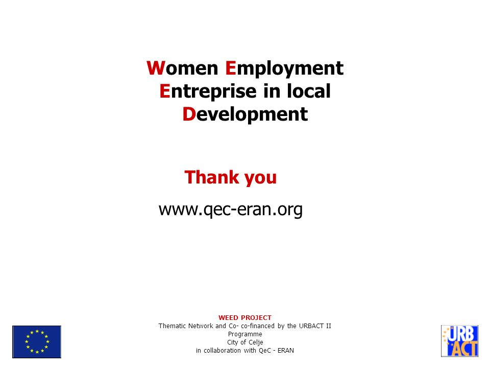 Thank you www.qec-eran.org Women Employment Entreprise in local Development WEED PROJECT Thematic Network and Co- co-financed by the URBACT II Programme City of Celje in collaboration with QeC - ERAN