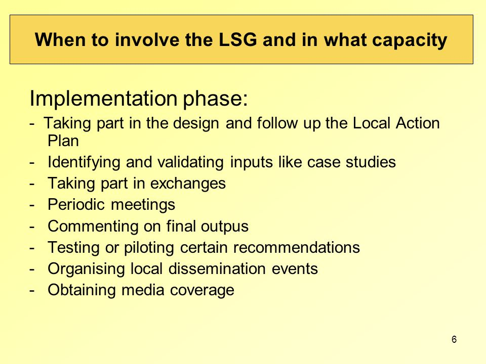6 When to involve the LSG and in what capacity Implementation phase: - Taking part in the design and follow up the Local Action Plan -Identifying and