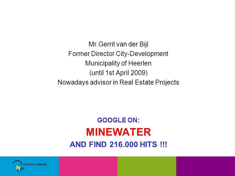 GOOGLE ON: MINEWATER AND FIND 216.000 HITS !!! Mr.Gerrit van der Bijl Former Director City-Development Municipality of Heerlen (until 1st April 2009)