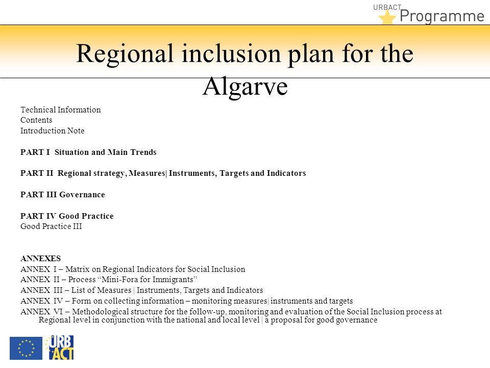 Regional inclusion plan for the Algarve Technical Information Contents Introduction Note PART I Situation and Main Trends PART II Regional strategy, Measures| Instruments, Targets and Indicators PART III Governance PART IV Good Practice Good Practice III ANNEXES ANNEX I – Matrix on Regional Indicators for Social Inclusion ANNEX II – Process Mini-Fora for Immigrants ANNEX III – List of Measures | Instruments, Targets and Indicators ANNEX IV – Form on collecting information – monitoring measures| instruments and targets ANNEX VI – Methodological structure for the follow-up, monitoring and evaluation of the Social Inclusion process at Regional level in conjunction with the national and local level | a proposal for good governance