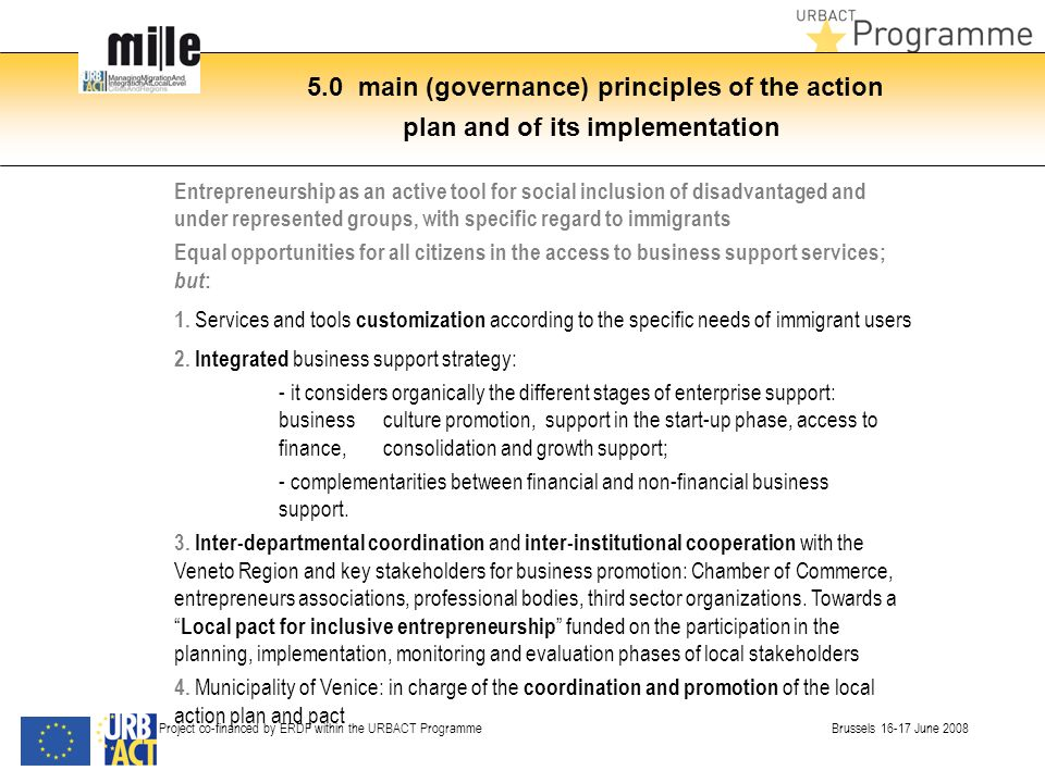 5.0 main (governance) principles of the action plan and of its implementation Project co-financed by ERDF within the URBACT Programme Brussels 16-17 June 2008 Entrepreneurship as an active tool for social inclusion of disadvantaged and under represented groups, with specific regard to immigrants Equal opportunities for all citizens in the access to business support services; but : 1.