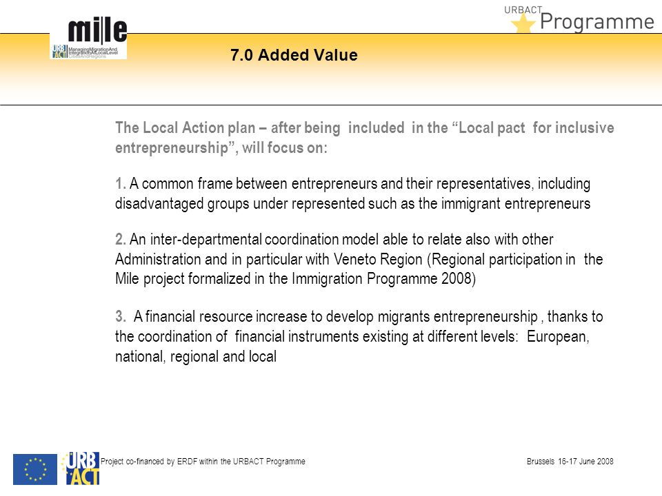 7.0 Added Value Project co-financed by ERDF within the URBACT Programme Brussels 16-17 June 2008 The Local Action plan – after being included in the Local pact for inclusive entrepreneurship, will focus on: 1.