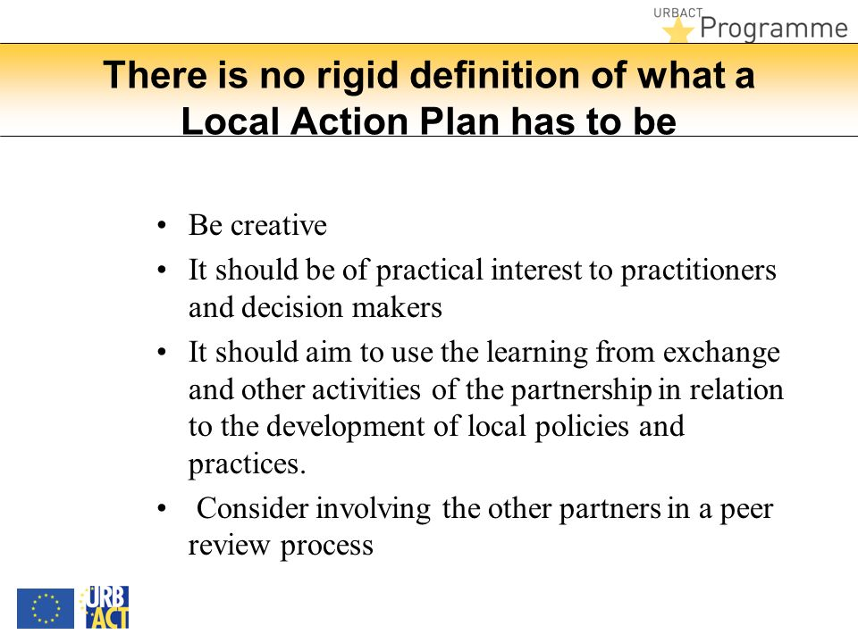 There is no rigid definition of what a Local Action Plan has to be Be creative It should be of practical interest to practitioners and decision makers It should aim to use the learning from exchange and other activities of the partnership in relation to the development of local policies and practices.