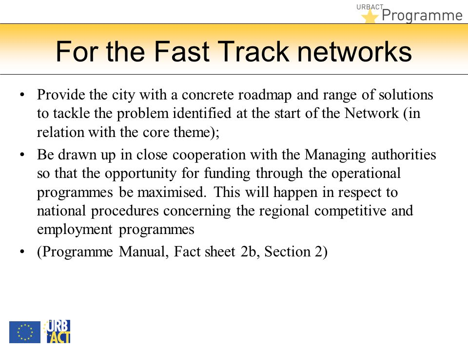 For the Fast Track networks Provide the city with a concrete roadmap and range of solutions to tackle the problem identified at the start of the Network (in relation with the core theme); Be drawn up in close cooperation with the Managing authorities so that the opportunity for funding through the operational programmes be maximised.