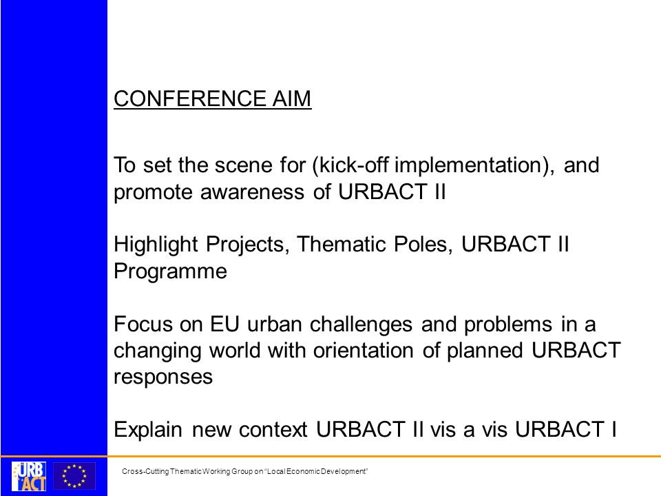 Cross-Cutting Thematic Working Group on Local Economic Development CONFERENCE AIM To set the scene for (kick-off implementation), and promote awareness of URBACT II Highlight Projects, Thematic Poles, URBACT II Programme Focus on EU urban challenges and problems in a changing world with orientation of planned URBACT responses Explain new context URBACT II vis a vis URBACT I