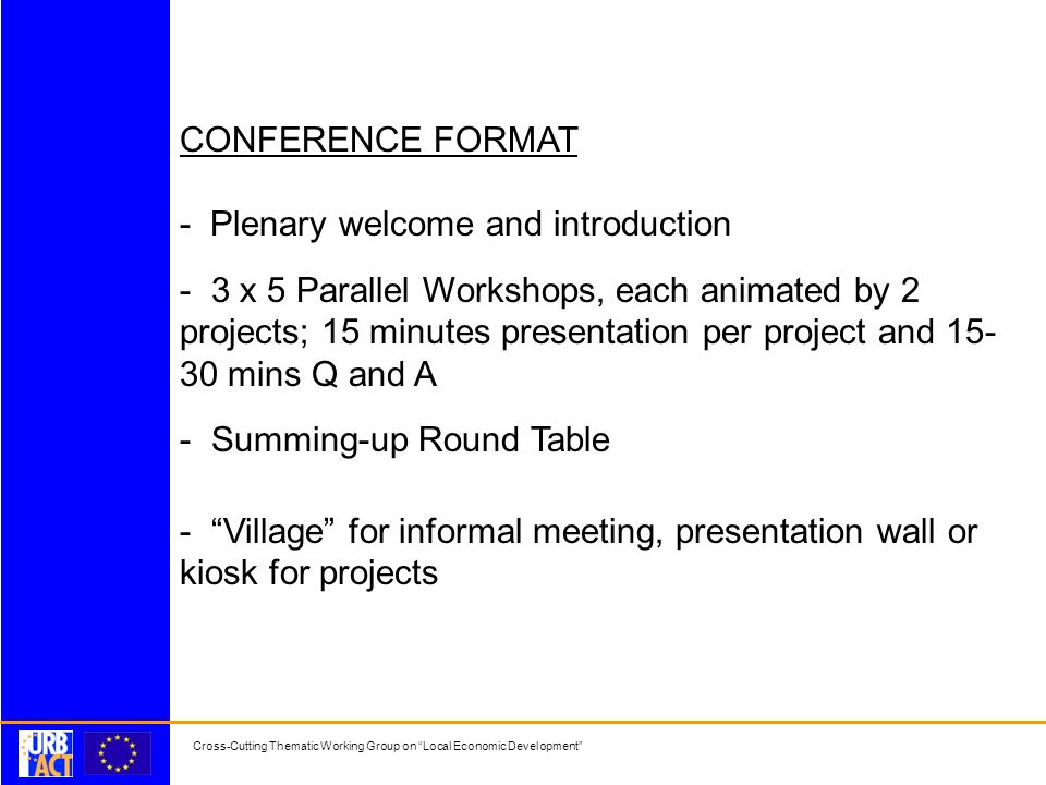 Cross-Cutting Thematic Working Group on Local Economic Development CONFERENCE FORMAT - Plenary welcome and introduction - 3 x 5 Parallel Workshops, each animated by 2 projects; 15 minutes presentation per project and 15- 30 mins Q and A - Summing-up Round Table - Village for informal meeting, presentation wall or kiosk for projects