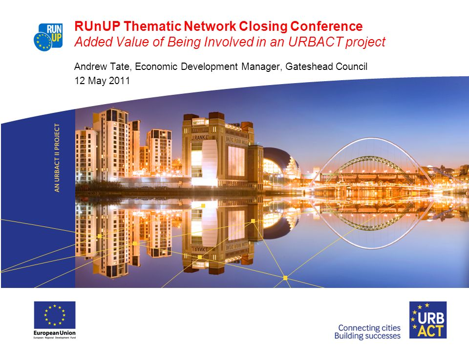 RUnUP Thematic Network Closing Conference Added Value of Being Involved in an URBACT project Andrew Tate, Economic Development Manager, Gateshead Coun