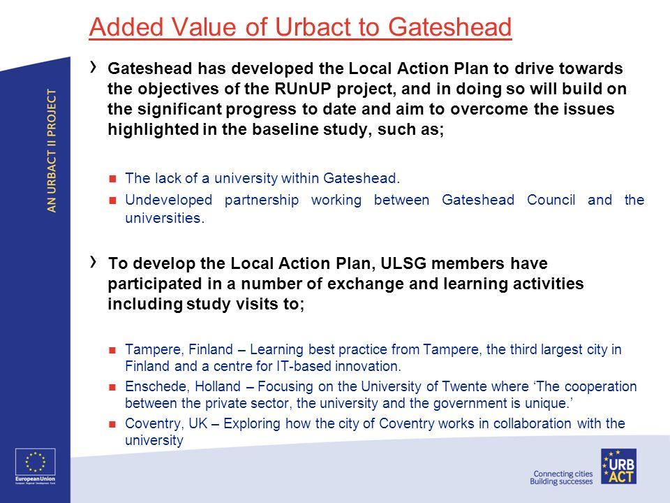 Added Value of Urbact to Gateshead Gateshead has developed the Local Action Plan to drive towards the objectives of the RUnUP project, and in doing so will build on the significant progress to date and aim to overcome the issues highlighted in the baseline study, such as; The lack of a university within Gateshead.
