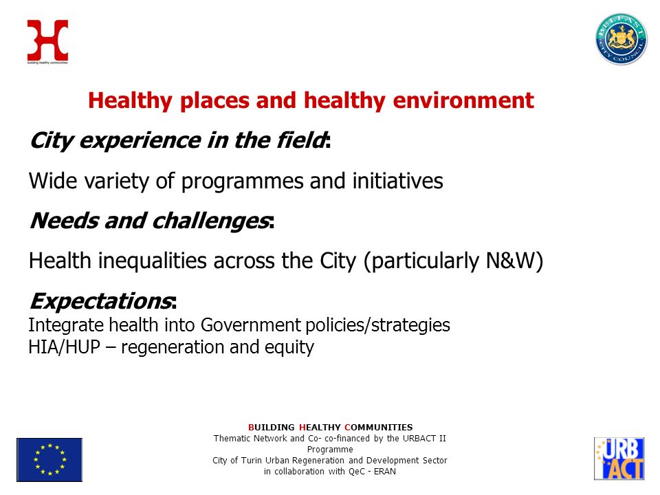 Healthy places and healthy environment City experience in the field: Wide variety of programmes and initiatives Needs and challenges: Health inequalities across the City (particularly N&W) Expectations: Integrate health into Government policies/strategies HIA/HUP – regeneration and equity BUILDING HEALTHY COMMUNITIES Thematic Network and Co- co-financed by the URBACT II Programme City of Turin Urban Regeneration and Development Sector in collaboration with QeC - ERAN