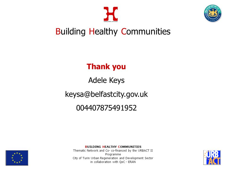 Thank you Adele Keys Building Healthy Communities BUILDING HEALTHY COMMUNITIES Thematic Network and Co- co-financed by the URBACT II Programme City of Turin Urban Regeneration and Development Sector in collaboration with QeC - ERAN