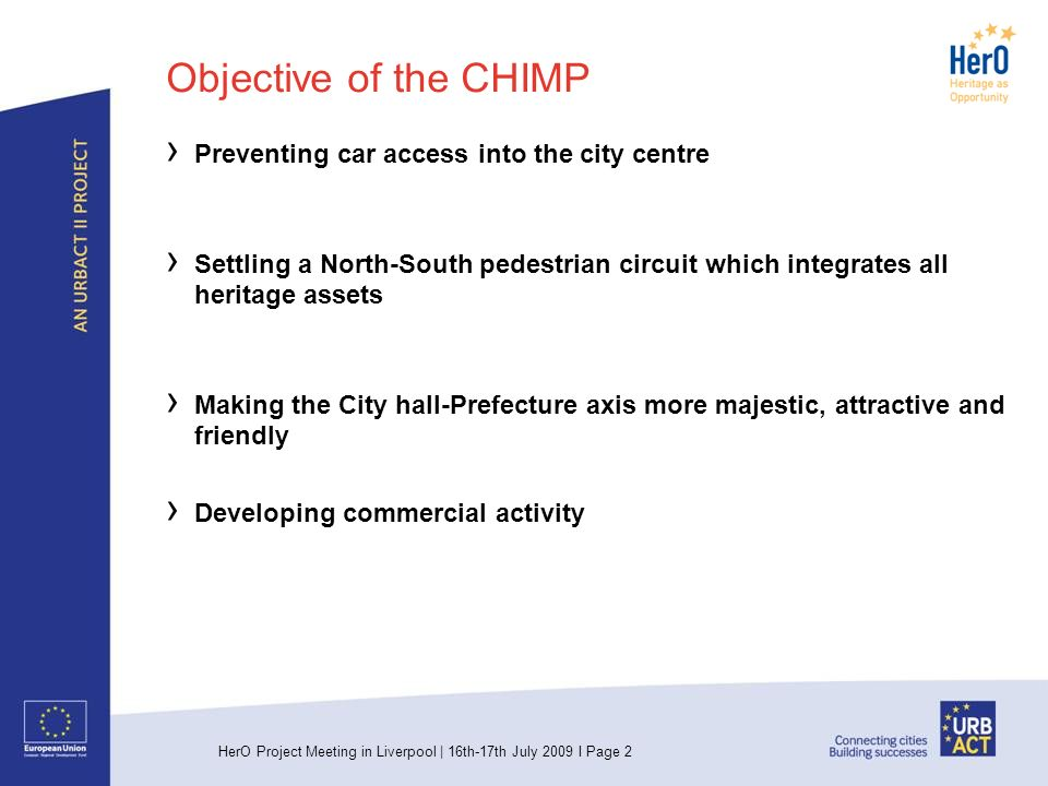 HerO Project Meeting in Liverpool | 16th-17th July 2009 I Page 2 Objective of the CHIMP Preventing car access into the city centre Settling a North-South pedestrian circuit which integrates all heritage assets Making the City hall-Prefecture axis more majestic, attractive and friendly Developing commercial activity