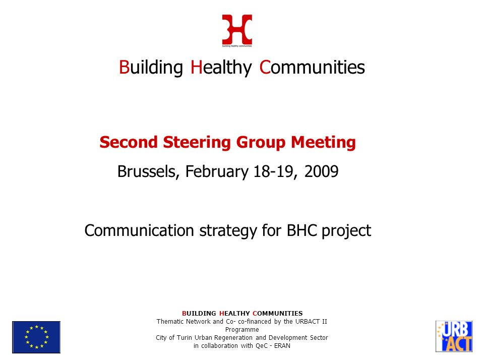Second Steering Group Meeting Brussels, February 18-19, 2009 Communication strategy for BHC project Building Healthy Communities BUILDING HEALTHY COMMUNITIES Thematic Network and Co- co-financed by the URBACT II Programme City of Turin Urban Regeneration and Development Sector in collaboration with QeC - ERAN
