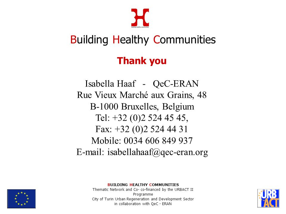 Thank you Isabella Haaf - QeC-ERAN Rue Vieux Marché aux Grains, 48 B-1000 Bruxelles, Belgium Tel: +32 (0)2 524 45 45, Fax: +32 (0)2 524 44 31 Mobile: 0034 606 849 937 E-mail: isabellahaaf@qec-eran.org Building Healthy Communities BUILDING HEALTHY COMMUNITIES Thematic Network and Co- co-financed by the URBACT II Programme City of Turin Urban Regeneration and Development Sector in collaboration with QeC - ERAN