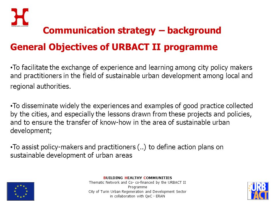Communication strategy – background General Objectives of URBACT II programme To facilitate the exchange of experience and learning among city policy makers and practitioners in the field of sustainable urban development among local and regional authorities.