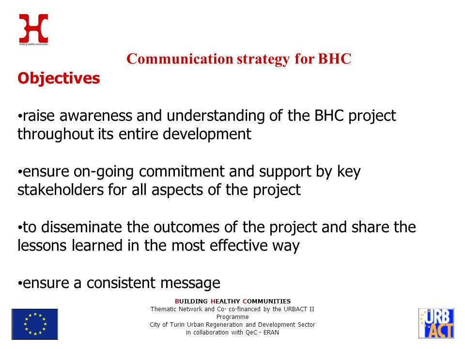 Communication strategy for BHC BUILDING HEALTHY COMMUNITIES Thematic Network and Co- co-financed by the URBACT II Programme City of Turin Urban Regeneration and Development Sector in collaboration with QeC - ERAN Objectives raise awareness and understanding of the BHC project throughout its entire development ensure on-going commitment and support by key stakeholders for all aspects of the project to disseminate the outcomes of the project and share the lessons learned in the most effective way ensure a consistent message